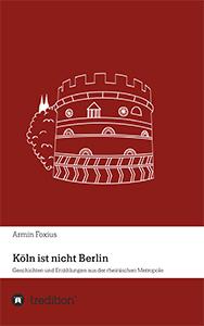"""Buchcover """"Köln ist nicht Berlin - Geschichten und Erzählungen aus der rheinischen Metropole"""" von Armin Foxius"""